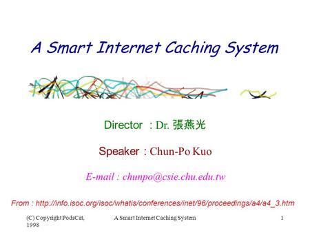 (C) Copyright PodsCat, 1998 A Smart Internet Caching System1   Director : D r. 張燕光 Speaker : Chun-Po Kuo From :