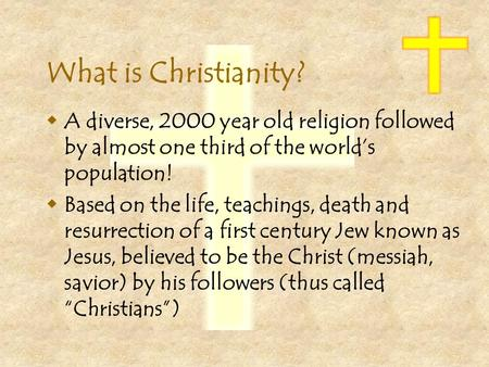 What is Christianity?  A diverse, 2000 year old religion followed by almost one third of the world's population!  Based on the life, teachings, death.