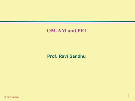 1 © Ravi Sandhu OM-AM and PEI Prof. Ravi Sandhu. 2 © Ravi Sandhu THE OM-AM WAY Objectives Model Architecture Mechanism What? How? AssuranceAssurance.