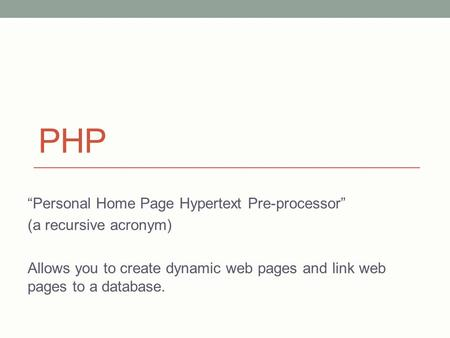 "PHP ""Personal Home Page Hypertext Pre-processor"" (a recursive acronym) Allows you to create dynamic web pages and link web pages to a database."