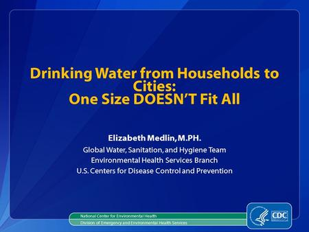 Elizabeth Medlin, M.PH. Global Water, Sanitation, and Hygiene Team Environmental Health Services Branch U.S. Centers for Disease Control and Prevention.