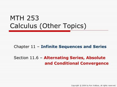 MTH 253 Calculus (Other Topics) Chapter 11 – Infinite Sequences and Series Section 11.6 – Alternating Series, Absolute and Conditional Convergence Copyright.