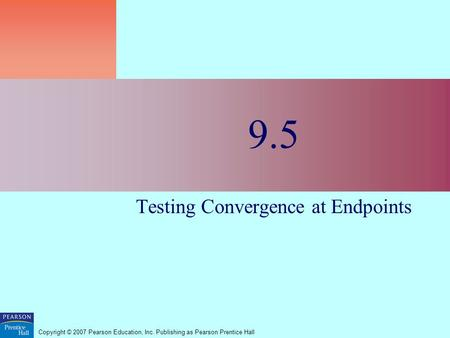 Copyright © 2007 Pearson Education, Inc. Publishing as Pearson Prentice Hall 9.5 Testing Convergence at Endpoints.