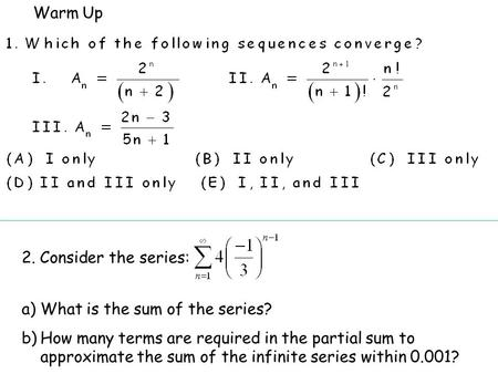 Warm Up 2. Consider the series: a)What is the sum of the series? b)How many terms are required in the partial sum to approximate the sum of the infinite.