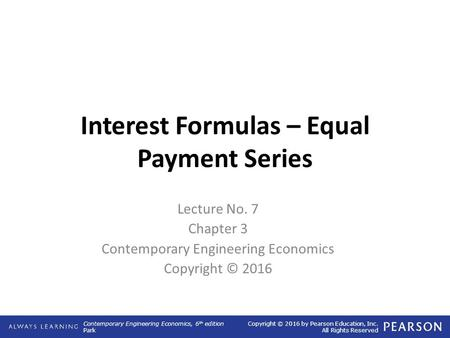 Contemporary Engineering Economics, 6 th edition Park Copyright © 2016 by Pearson Education, Inc. All Rights Reserved Interest Formulas – Equal Payment.