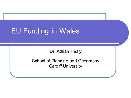 EU Funding in Wales Dr. Adrian Healy School of Planning and Geography Cardiff University.