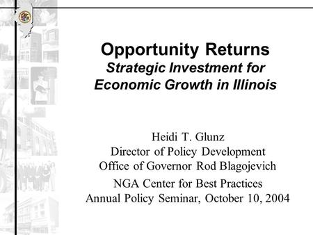 Opportunity Returns Strategic Investment for Economic Growth in Illinois Heidi T. Glunz Director of Policy Development Office of Governor Rod Blagojevich.