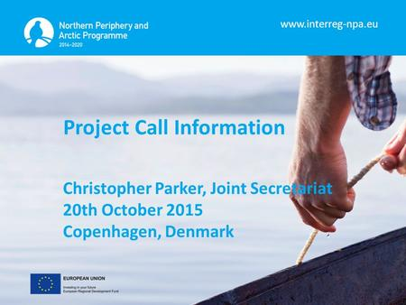 Www.interreg-npa.eu Project Call Information Christopher Parker, Joint Secretariat 20th October 2015 Copenhagen, Denmark.