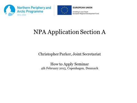 NPA Application Section A Christopher Parker, Joint Secretariat How to Apply Seminar 4th February 2015, Copenhagen, Denmark.