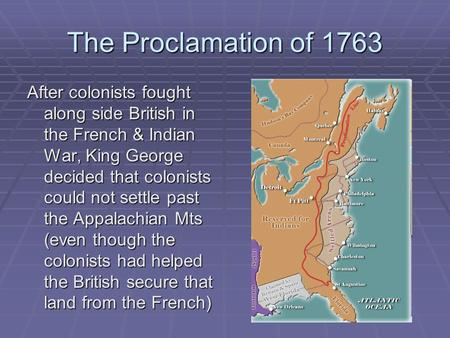 The Proclamation of 1763 After colonists fought along side British in the French & Indian War, King George decided that colonists could not settle past.