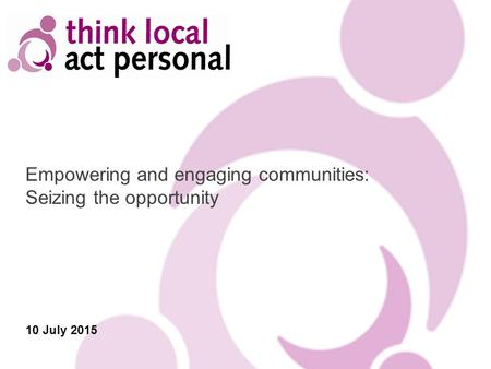 Empowering and engaging communities: Seizing the opportunity 10 July 2015.