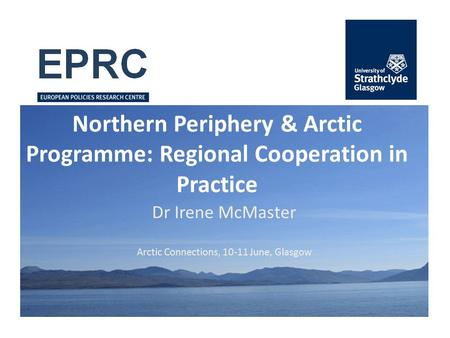 Northern Periphery & Arctic Programme: Regional Cooperation in Practice Dr Irene McMaster Arctic Connections, 10-11 June, Glasgow.