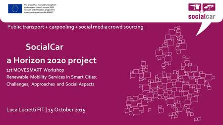 SocialCar a Horizon 2020 project 1st MOVESMART Workshop Renewable Mobility Services in Smart Cities: Challenges, Approaches and Social Aspects Luca Lucietti.