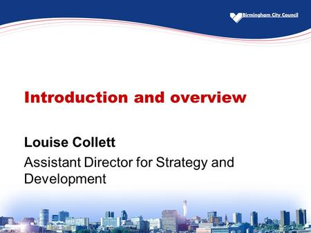 Introduction and overview Louise Collett Assistant Director for Strategy and Development.