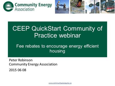 Www.communityenergy.bc.ca CEEP QuickStart Community of Practice webinar Fee rebates to encourage energy efficient housing Peter Robinson Community Energy.