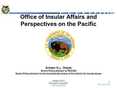 Office of Insular Affairs and Perspectives on the Pacific 1 UNCLASSIFIED Kristen H.L. Oleyte Senior Policy Advisor to PACOM Senior Policy Advisor to the.