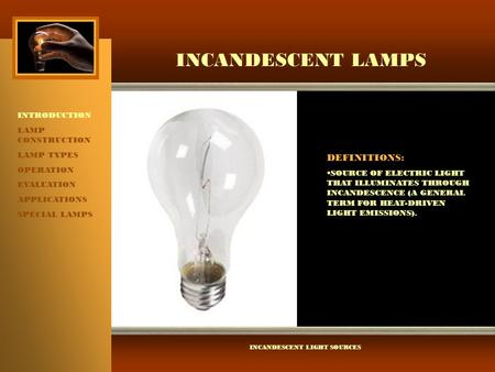 INCANDESCENT LAMPS INTRODUCTION LAMP CONSTRUCTION LAMP TYPES OPERATION EVALUATION APPLICATIONS SPECIAL LAMPS INCANDESCENT LIGHT SOURCES DEFINITIONS: 