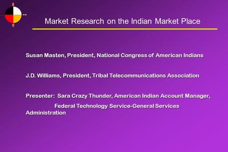 Market Research on the Indian Market Place Susan Masten, President, National Congress of American Indians J.D. Williams, President, Tribal Telecommunications.