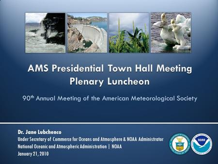 90 th Annual Meeting of the American Meteorological Society Dr. Jane Lubchenco Under Secretary of Commerce for Oceans and Atmosphere & NOAA Administrator.