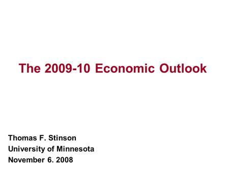 The 2009-10 Economic Outlook Thomas F. Stinson University of Minnesota November 6. 2008.