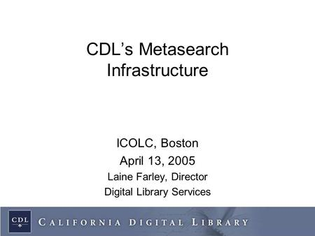 CDL's Metasearch Infrastructure ICOLC, Boston April 13, 2005 Laine Farley, Director Digital Library Services.