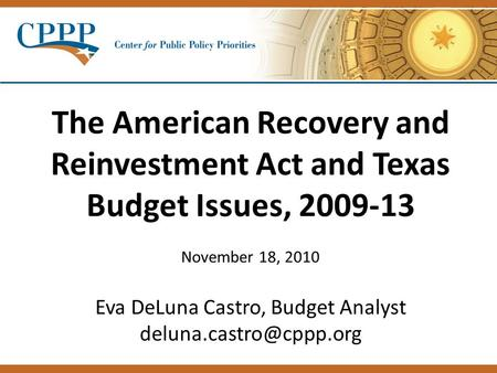 The American Recovery and Reinvestment Act and Texas Budget Issues, 2009-13 November 18, 2010 Eva DeLuna Castro, Budget Analyst
