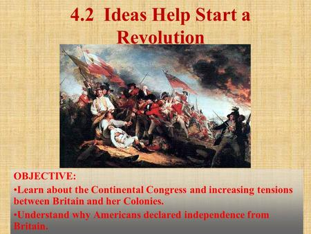 4.2 Ideas Help Start a Revolution OBJECTIVE: Learn about the Continental Congress and increasing tensions between Britain and her Colonies. Understand.