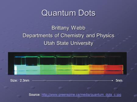 Quantum Dots Brittany Webb Departments of Chemistry and Physics Utah State University Size: 2.3nm 5nm Source: