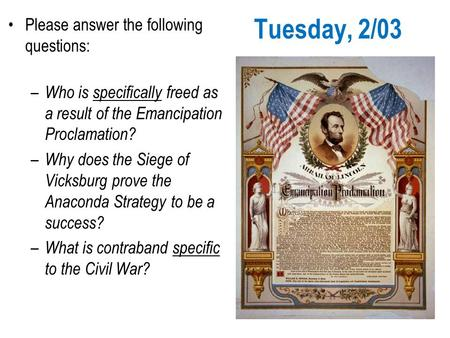 Tuesday, 2/03 Please answer the following questions: – Who is specifically freed as a result of the Emancipation Proclamation? – Why does the Siege of.