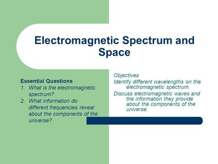 Electromagnetic Spectrum and Space Objectives Identify different wavelengths on the electromagnetic spectrum. Discuss electromagnetic waves and the information.
