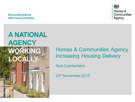Successful places with homes and jobs A NATIONAL AGENCY WORKING LOCALLY Homes & Communities Agency Increasing Housing Delivery Nick Cumberland 24 th November.