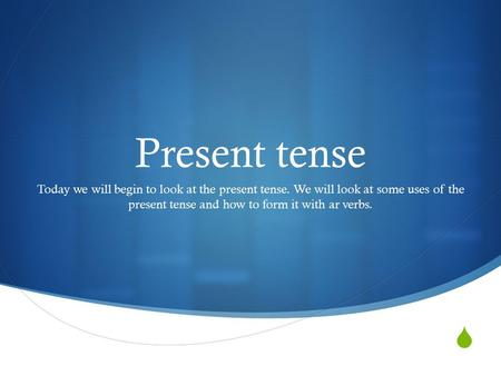  Present tense Today we will begin to look at the present tense. We will look at some uses of the present tense and how to form it with ar verbs.