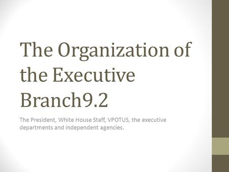The Organization of the Executive Branch9.2 The President, White House Staff, VPOTUS, the executive departments and independent agencies.