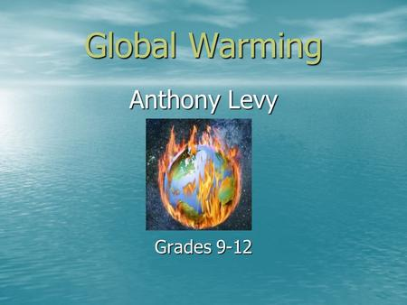 Global Warming Anthony Levy Grades 9-12 What is Global Warming Global warming is the warming of the earth through carbon dioxide (CO2) being pumped into.