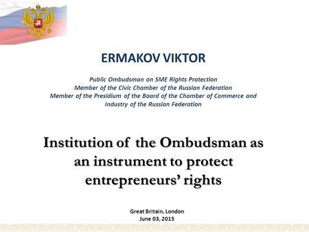 ERMAKOV VIKTOR Public Ombudsman on SME Rights Protection Member of the Civic Chamber of the Russian Federation Member of the Presidium of the Board of.