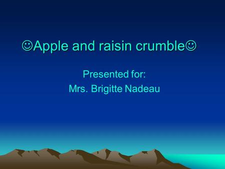Apple and raisin crumble Presented for: Mrs. Brigitte Nadeau.