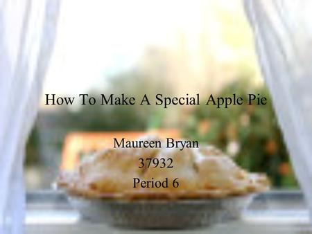 How To Make A Special Apple Pie Maureen Bryan 37932 Period 6.