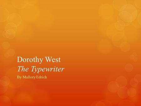 Dorothy West The Typewriter By Mallory Edrich. Dorothy West  She was born on June,2,1907 in Boston, Massachusetts  She was the daughter of a freed slave.