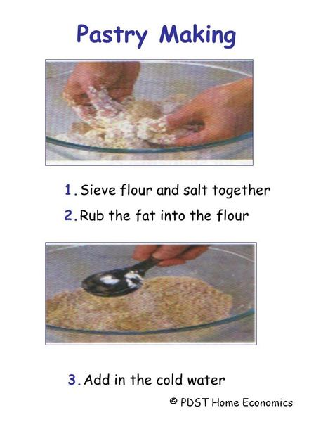 1.Sieve flour and salt together 2.Rub the fat into the flour 3.Add in the cold water Pastry Making © PDST Home Economics.