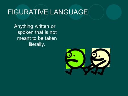 FIGURATIVE LANGUAGE Anything written or spoken that is not meant to be taken literally.