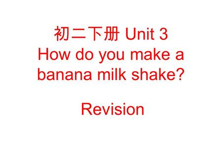 初二下册 Unit 3 How do you make a banana milk shake? Revision.