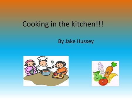 "Cooking in the kitchen!!! By Jake Hussey. ""Johnny have you washed your hands yet?"" ""No not yet mum."" ""Well you can't start cooking until you've washed."
