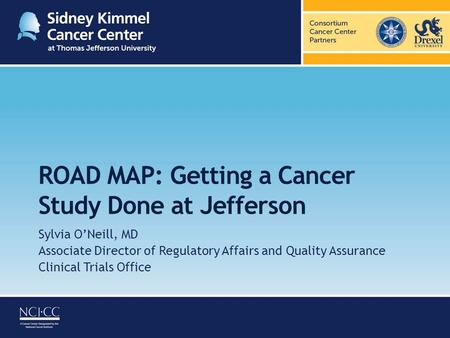 ROAD MAP: Getting a Cancer Study Done at Jefferson Sylvia O'Neill, MD Associate Director of Regulatory Affairs and Quality Assurance Clinical Trials Office.