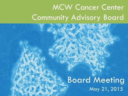 MCW Cancer Center 2014 Scientific Retreat June 6, 2014 1 Board Meeting MCW Cancer Center Community Advisory Board May 21, 2015.