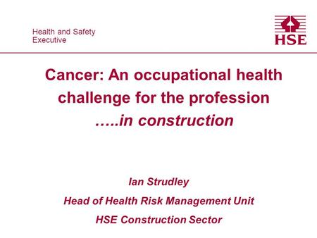 Health and Safety Executive Health and Safety Executive Cancer: An occupational health challenge for the profession …..in construction Ian Strudley Head.