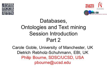 Databases, Ontologies and Text mining Session Introduction Part 2 Carole Goble, University of Manchester, UK Dietrich Rebholz-Schuhmann, EBI, UK Philip.