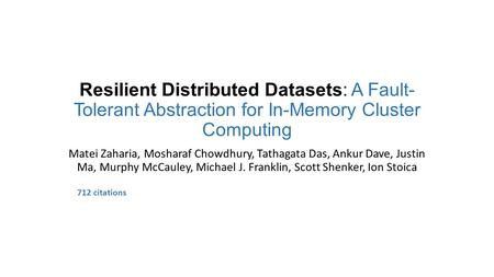 Resilient Distributed Datasets: A Fault- Tolerant Abstraction for In-Memory Cluster Computing Matei Zaharia, Mosharaf Chowdhury, Tathagata Das, Ankur Dave,