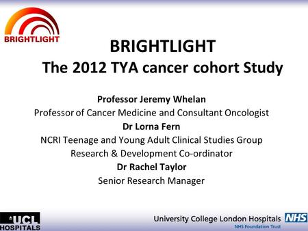BRIGHTLIGHT The 2012 TYA cancer cohort Study Professor Jeremy Whelan Professor of Cancer Medicine and Consultant Oncologist Dr Lorna Fern NCRI Teenage.