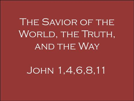 The Savior of the World, the Truth, and the Way John 1,4,6,8,11.