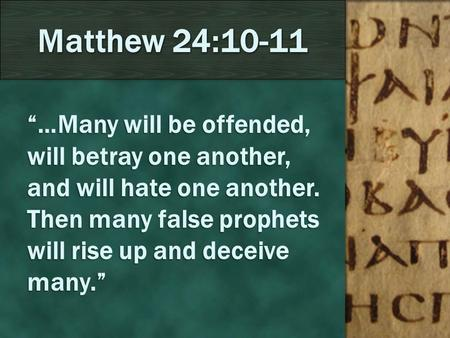 """…Many will be offended, will betray one another, and will hate one another. Then many false prophets will rise up and deceive many."" Matthew 24:10-11."